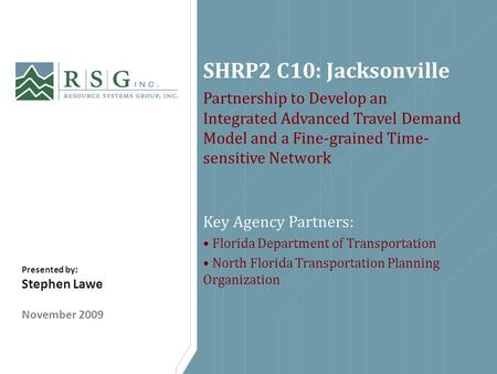 SHRP2 C10: Jacksonville Partnership to Develop an Integrated Advanced Travel Demand Model and a Fine-grained Time- sensitive Network Key Agency Partners: