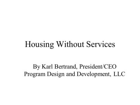 Housing Without Services By Karl Bertrand, President/CEO Program Design and Development, LLC.