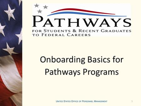 1 Onboarding Basics for Pathways Programs. Onboarding Onboarding is an on-going process which starts before an employee ever comes on board and lasts.