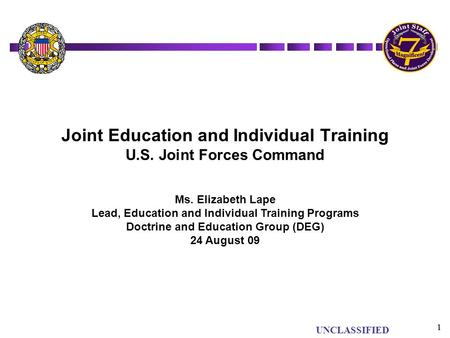 UNCLASSIFIED 1 1 Joint Education and Individual Training U.S. Joint Forces Command Ms. Elizabeth Lape Lead, Education and Individual Training Programs.