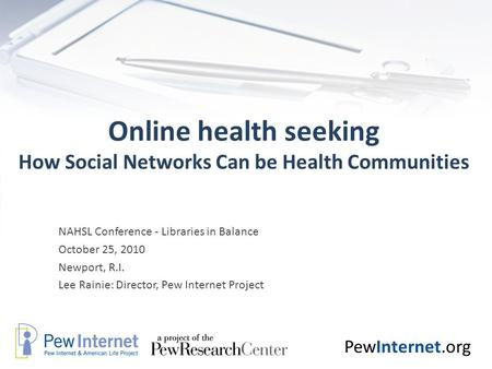 PewInternet.org Online health seeking How Social Networks Can be Health Communities NAHSL Conference - Libraries in Balance October 25, 2010 Newport, R.I.