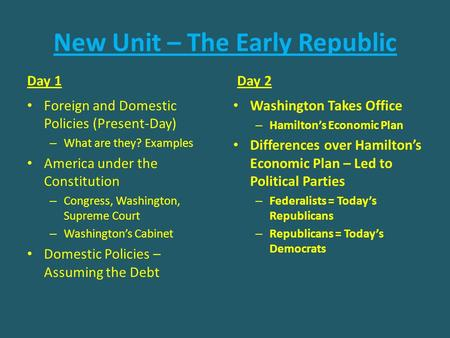 New Unit – The Early Republic Day 1 Foreign and Domestic Policies (Present-Day) – What are they? Examples America under the Constitution – Congress, Washington,