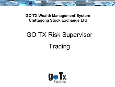 GO TX Risk Supervisor Trading GO TX Wealth Management System Chittagong Stock Exchange Ltd.