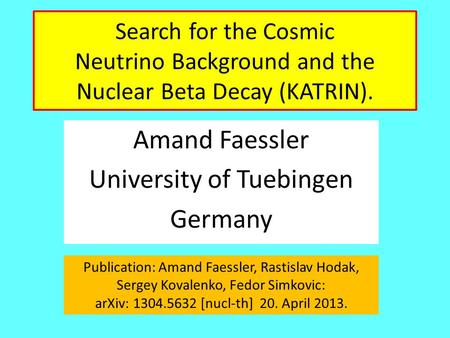 Search for the Cosmic Neutrino Background and the Nuclear Beta Decay (KATRIN). Amand Faessler University of Tuebingen Germany Publication: Amand Faessler,