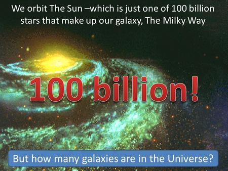 We orbit The Sun –which is just one of 100 billion stars that make up our galaxy, The Milky Way But how many galaxies are in the Universe?