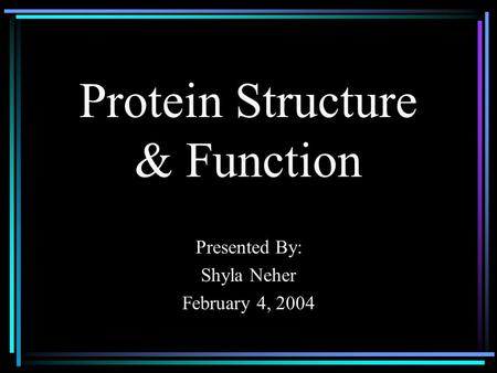 Protein Structure & Function Presented By: Shyla Neher February 4, 2004.