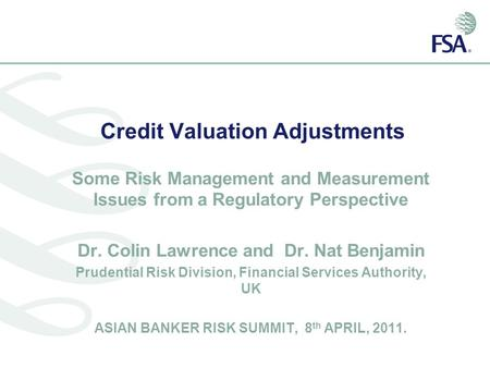 Credit Valuation Adjustments Some Risk Management and Measurement Issues from a Regulatory Perspective Dr. Colin Lawrence and Dr. Nat Benjamin Prudential.