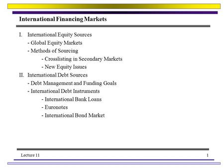 Lecture 111 International Financing Markets I.International Equity Sources - Global Equity Markets - Methods of Sourcing - Crosslisting in Secondary Markets.