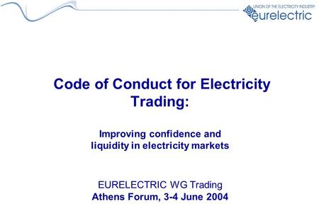 Code of Conduct for Electricity Trading: Improving confidence and liquidity in electricity markets EURELECTRIC WG Trading Athens Forum, 3-4 June 2004.