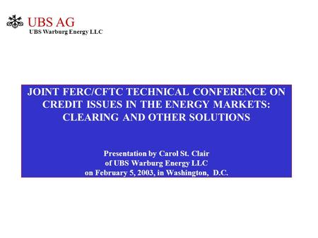 JOINT FERC/CFTC TECHNICAL CONFERENCE ON CREDIT ISSUES IN THE ENERGY MARKETS: CLEARING AND OTHER SOLUTIONS Presentation by Carol St. Clair of UBS Warburg.