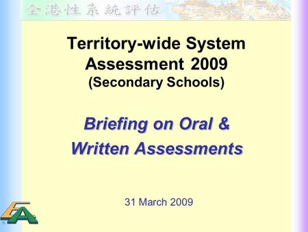 Territory-wide System Assessment 2009 (Secondary Schools) Briefing on Oral & Written Assessments Briefing on Oral & Written Assessments 31 March 2009.