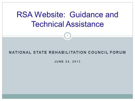 RSA Website: Guidance and Technical Assistance 1 NATIONAL STATE REHABILITATION COUNCIL FORUM JUNE 24, 2013.