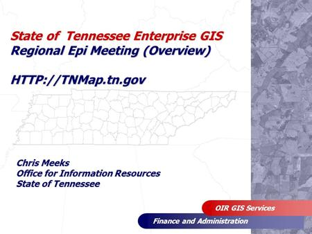 Finance and Administration OIR GIS Services State of Tennessee Enterprise GIS Regional Epi Meeting (Overview)  Chris Meeks Office for.