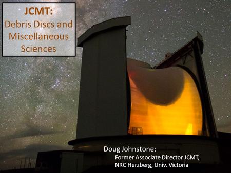 Doug Johnstone: Former Associate Director JCMT, NRC Herzberg, Univ. Victoria JCMT: Debris Discs and Miscellaneous Sciences.