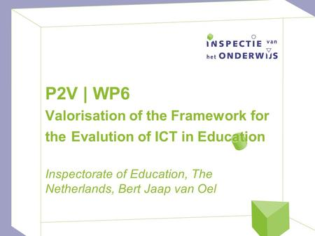P2V | WP6 Valorisation of the Framework for the Evalution of ICT in Education Inspectorate of Education, The Netherlands, Bert Jaap van Oel.
