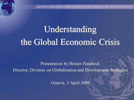 Understanding the Global Economic Crisis Presentation by Heiner Flassbeck Director, Division on Globalization and Development Strategies Geneva, 3 April.