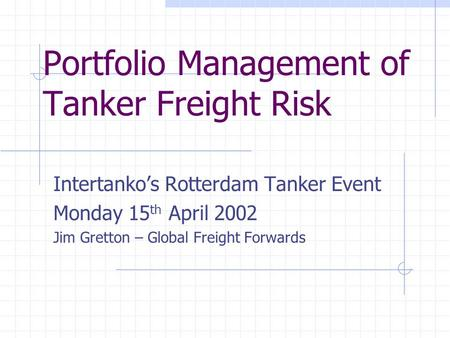 Portfolio Management of Tanker Freight Risk Intertanko's Rotterdam Tanker Event Monday 15 th April 2002 Jim Gretton – Global Freight Forwards.