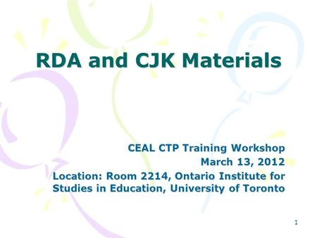 1 RDA and CJK Materials CEAL CTP Training Workshop March 13, 2012 Location: Room 2214, Ontario Institute for Studies in Education, University of Toronto.