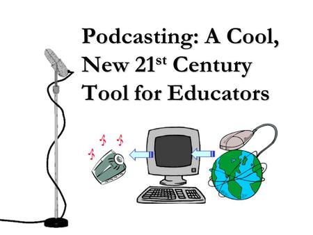 Podcasting: A Cool, New 21 st Century Tool for Educators.