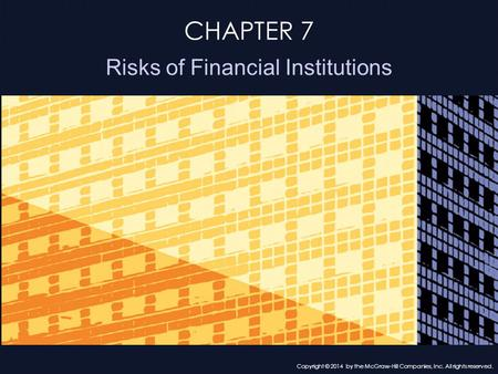 CHAPTER 7 Risks of Financial Institutions Copyright © 2014 by the McGraw-Hill Companies, Inc. All rights reserved.