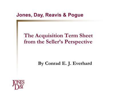 The Acquisition Term Sheet from the Seller's Perspective By Conrad E. J. Everhard Jones, Day, Reavis & Pogue.
