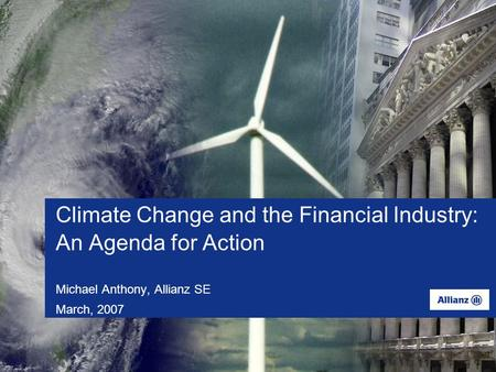 Climate Change and the Financial Industry: An Agenda for Action Michael Anthony, Allianz SE March, 2007.