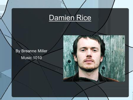 Damien Rice By Breanne Miller Music 1010. Biography Born in Dublin, Ireland on December 7, 1973 He grew up in Celbridge, Ireland where he first developed.