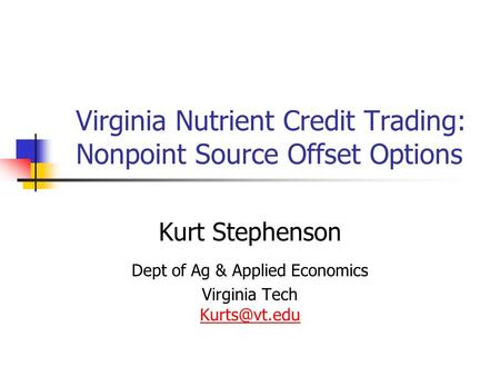 Virginia Nutrient Credit Trading: Nonpoint Source Offset Options Kurt Stephenson Dept of Ag & Applied Economics Virginia Tech