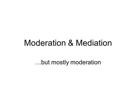 "Moderation & Mediation …but mostly moderation. Moderation vs. Mediation Generally we ask a question like ""Does X predict or cause Y?"" We clearly have."