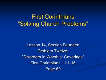 "1 First Corinthians ""Solving Church Problems"" Lesson 14, Section Fourteen Problem Twelve: ""Disorders in Worship: Coverings"" First Corinthians 11:1-16 Page."