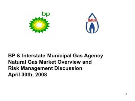 1 BP & Interstate Municipal Gas Agency Natural Gas Market Overview and Risk Management Discussion April 30th, 2008.