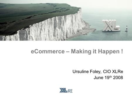 Ursuline Foley, CIO XLRe June 19 th 2008 eCommerce – Making it Happen !
