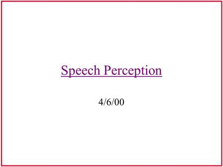 Speech Perception 4/6/00 Acoustic-Perceptual Invariance in Speech Perceptual Constancy or Perceptual Invariance: –Perpetual constancy is necessary, however,
