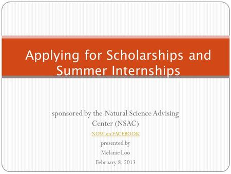Sponsored by the Natural Science Advising Center (NSAC) NOW on FACEBOOK presented by Melanie Loo February 8, 2013 Applying for Scholarships and Summer.