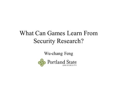 What Can Games Learn From Security Research? Wu-chang Feng.