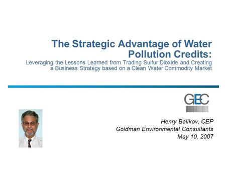Henry Balikov, CEP Goldman Environmental Consultants May 10, 2007 The Strategic Advantage of Water Pollution Credits: Leveraging the Lessons Learned from.