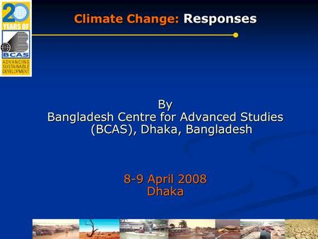 Climate Change: Responses By Bangladesh Centre for Advanced Studies (BCAS), Dhaka, Bangladesh 8-9 April 2008 Dhaka.