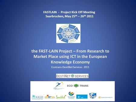 The FAST-LAIN Project – From Research to Market Place using ICT in the European Knowledge Economy Ecotrans-DestiNet Services 2011 FASTLAIN - Project Kick.