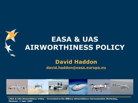 EASA & UAS Airworthiness Policy – Presented at the Military Airworthiness Harmonisation Workshop, Olomouc, 5 June 2009 EASA & UAS AIRWORTHINESS POLICY.