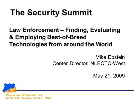 National Law Enforcement and Corrections Technology Center - West The Security Summit Law Enforcement – Finding, Evaluating & Employing Best-of-Breed Technologies.