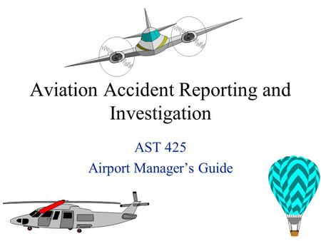 Aviation Accident Reporting and Investigation AST 425 Airport Manager's Guide.