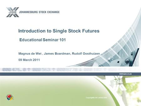 Copyright© JSE Limited 2008 www.jse.co.za Magnus de Wet, James Boardman, Rudolf Oosthuizen 09 March 2011 Introduction to Single Stock Futures Educational.