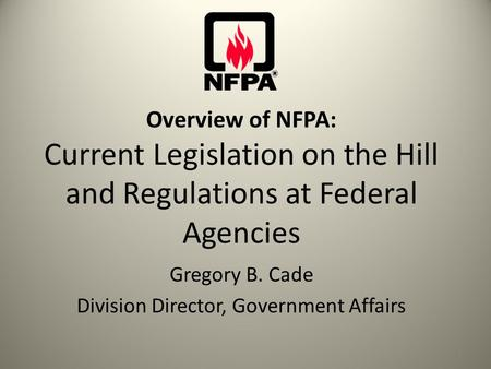 Overview of NFPA: Current Legislation on the Hill and Regulations at Federal Agencies Gregory B. Cade Division Director, Government Affairs 1.
