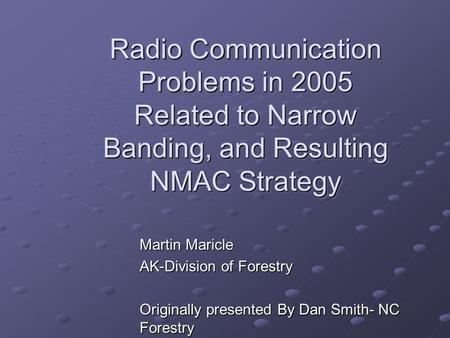 Radio Communication Problems in 2005 Related to Narrow Banding, and Resulting NMAC Strategy Martin Maricle AK-Division of Forestry Originally presented.