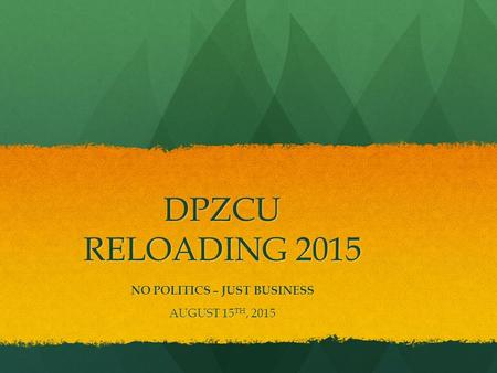 DPZCU RELOADING 2015 NO POLITICS – JUST BUSINESS AUGUST 15 TH, 2015.