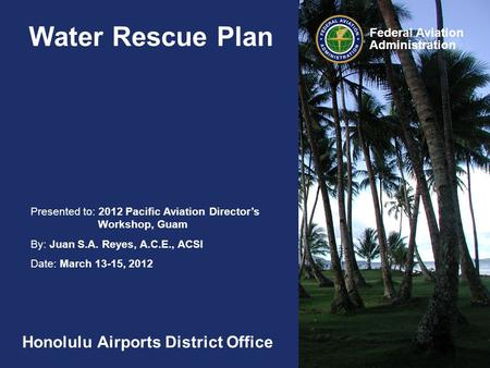Presented to: 2012 Pacific Aviation Director's Workshop, Guam By: Juan S.A. Reyes, A.C.E., ACSI Date: March 13-15, 2012 Federal Aviation Administration.