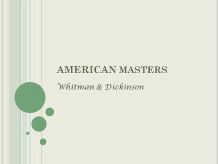 AMERICAN MASTERS Whitman & Dickinson. W ALT W HITMAN & E MILY D ICKINSON Known as the two greatest poets of the 19 th century Both poets were close observers.