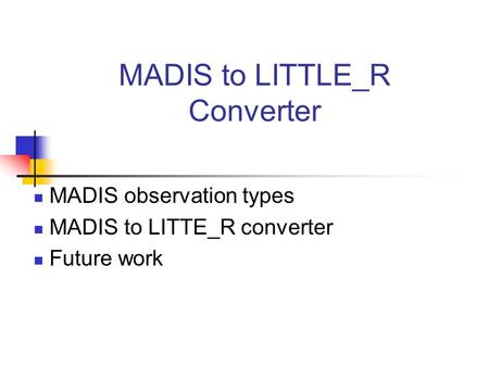 MADIS to LITTLE_R Converter MADIS observation types MADIS to LITTE_R converter Future work.
