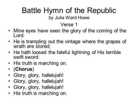 Battle Hymn of the Republic by Julia Ward Howe Verse 1 Mine eyes have seen the glory of the coming of the Lord: He is trampling out the vintage where the.