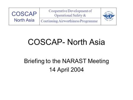 COSCAP- North Asia Briefing to the NARAST Meeting 14 April 2004 COSCAP North Asia Cooperative Development of Operational Safety & Continuing Airworthiness.